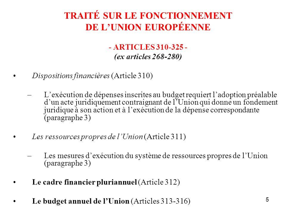 5 TRAITÉ SUR LE FONCTIONNEMENT DE LUNION EUROPÉENNE - ARTICLES 310-325 - (ex articles 268-280) Dispositions financières (Article 310) –Lexécution de dépenses inscrites au budget requiert ladoption préalable dun acte juridiquement contraignant de lUnion qui donne un fondement juridique à son action et à lexécution de la dépense correspondante (paragraphe 3) Les ressources propres de lUnion (Article 311) –Les mesures dexécution du système de ressources propres de lUnion (paragraphe 3) Le cadre financier pluriannuel (Article 312) Le budget annuel de lUnion (Articles 313-316)