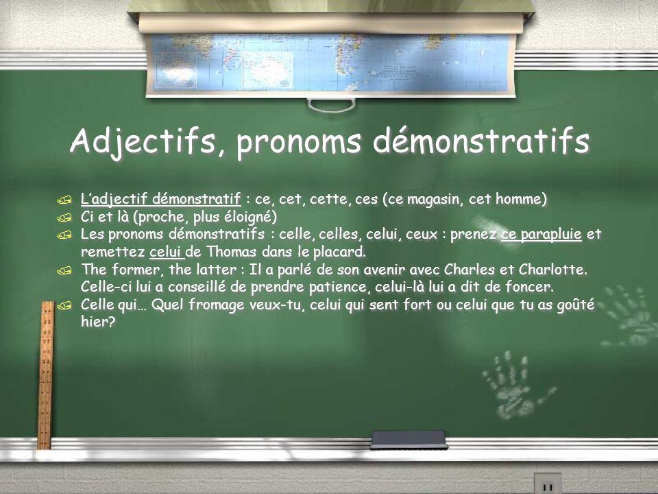 Adjectifs, pronoms démonstratifs / Ladjectif démonstratif : ce, cet, cette, ces (ce magasin, cet homme) / Ci et là (proche, plus éloigné) / Les pronoms démonstratifs : celle, celles, celui, ceux : prenez ce parapluie et remettez celui de Thomas dans le placard.