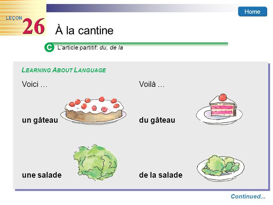 Home À la cantine 26 LEÇON C Larticle partitif: du, de la L EARNING A BOUT L ANGUAGE Continued... un gâteaudu gâteau une saladede la salade Voici …Voi