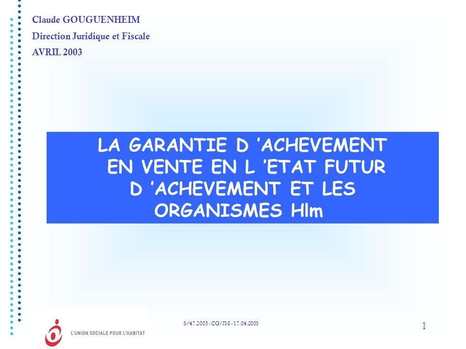 1 LA GARANTIE D ACHEVEMENT EN VENTE EN L ETAT FUTUR D ACHEVEMENT ET LES ORGANISMES Hlm S/47.2003 - CG/JM - 17.04.2003 Claude GOUGUENHEIM Direction Jur