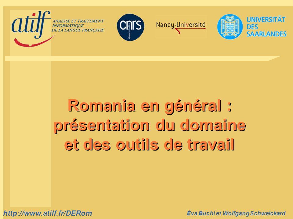 http://www.atilf.fr prenom.nom@atilf.fr http://www.atilf.fr Titre de la diapositive http://www.atilf.fr/DERom Éva Buchi et Wolfgang Schweickard Romania en général : présentation du domaine et des outils de travail Romania en général : présentation du domaine et des outils de travail