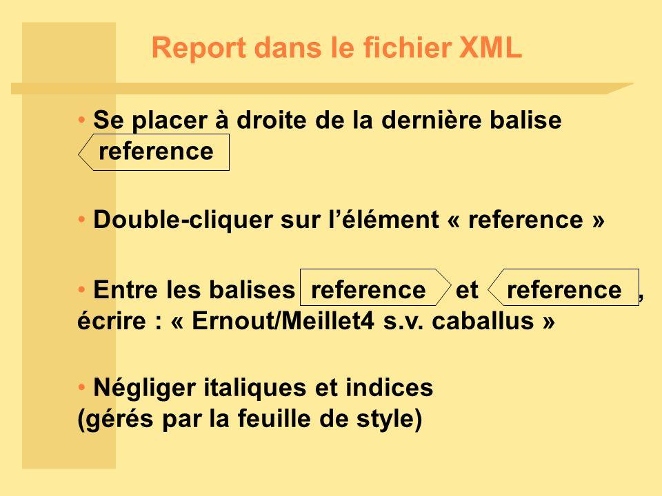 Report dans le fichier XML Se placer à droite de la dernière balise reference Double-cliquer sur lélément « reference » Négliger italiques et indices (gérés par la feuille de style) Entre les balises reference et reference, écrire : « Ernout/Meillet4 s.v.