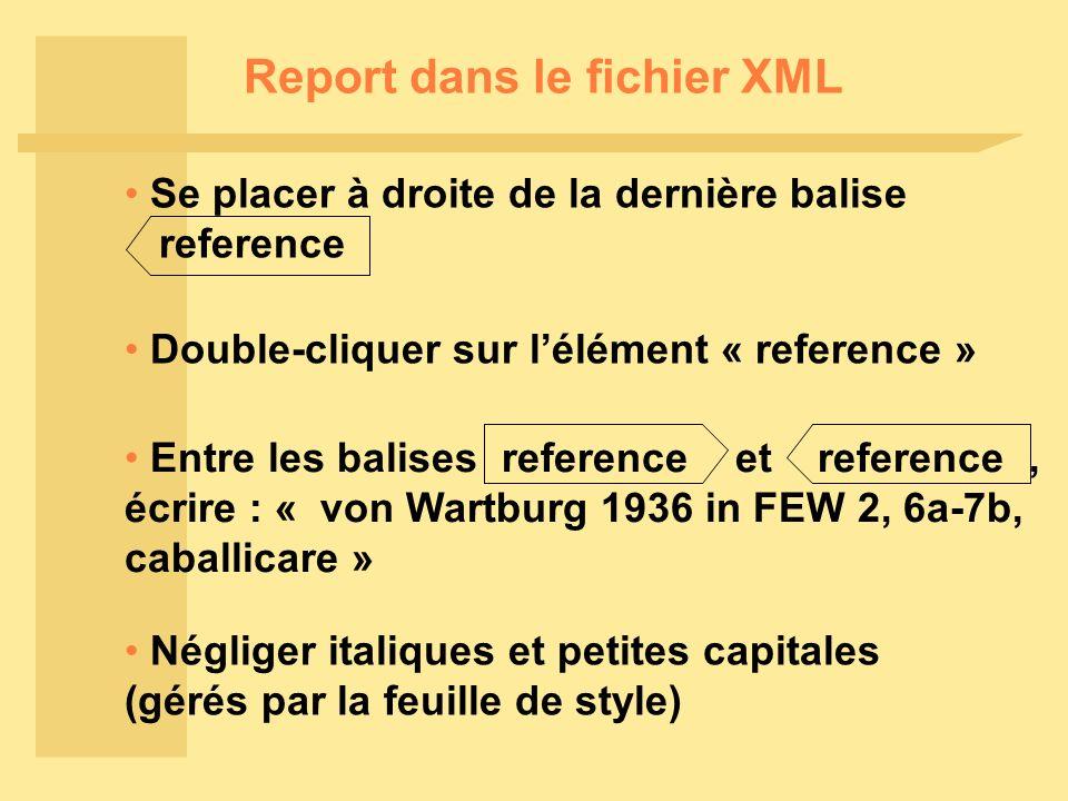 Report dans le fichier XML Se placer à droite de la dernière balise reference Double-cliquer sur lélément « reference » Négliger italiques et petites capitales (gérés par la feuille de style) Entre les balises reference et reference, écrire : « von Wartburg 1936 in FEW 2, 6a-7b, caballicare »