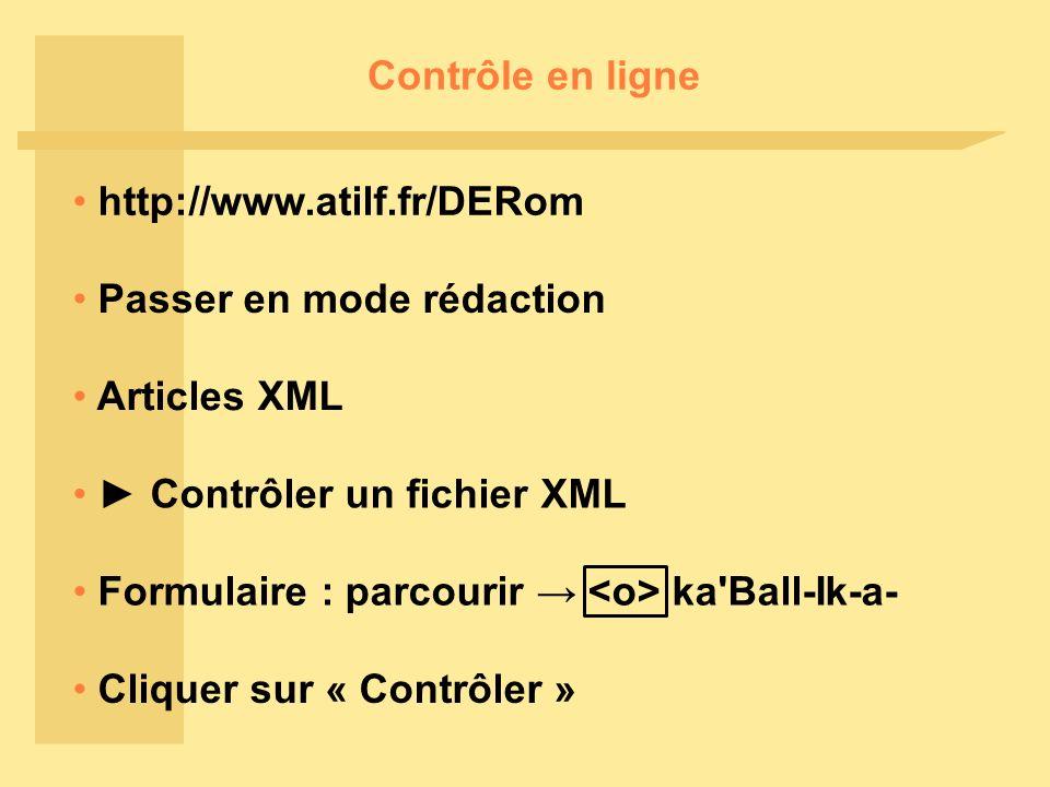 Contrôle en ligne http://www.atilf.fr/DERom Passer en mode rédaction Articles XML Contrôler un fichier XML Cliquer sur « Contrôler » Formulaire : parcourir ka Ball-Ik-a-