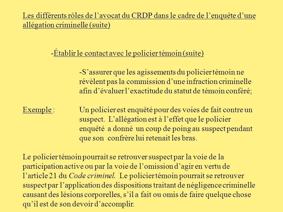 Les différents rôles de lavocat du CRDP dans le cadre de lenquête dune allégation criminelle -Établir le contact avec lenquêteur de la DAI -Sassurer du statut de témoin du policier représenté; -Obtenir une divulgation des éléments denquête off the record.