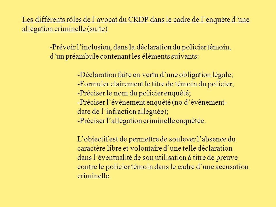 Les différents rôles de lavocat du CRDP dans le cadre de lenquête dune allégation criminelle (suite) -Réviser la déclaration rédigée par le policier témoin en examinant les aspects suivants: -la suffisance des motifs justifiant lintervention policière; -la détermination des circonstances et des pouvoirs en vertu desquels il y a emploi de la force; -la conformité de lintervention policière dun point de vue déontologique; - la conformité de lintervention policière dun point de vue disciplinaire.