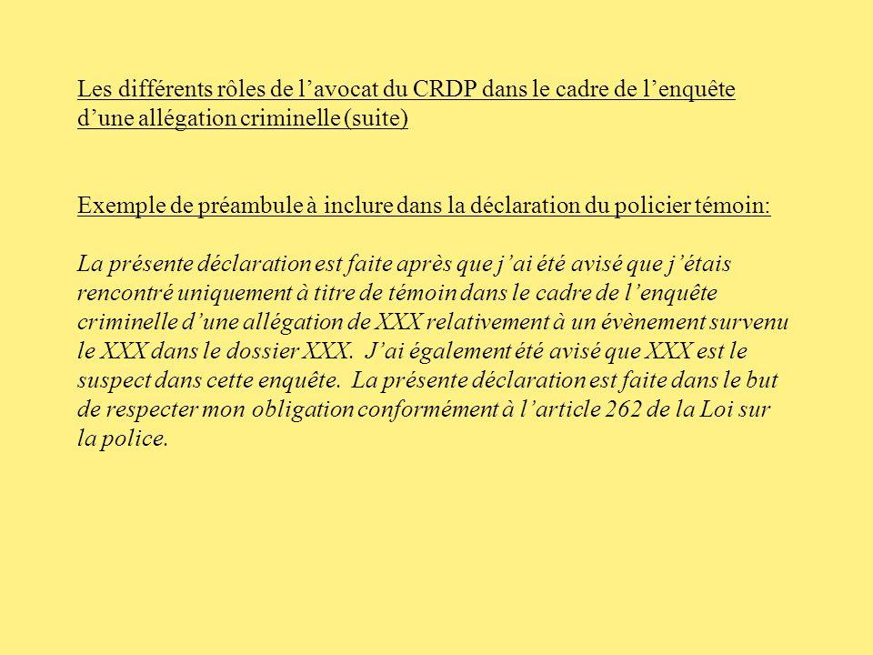 Les différents rôles de lavocat du CRDP dans le cadre de lenquête dune allégation criminelle (suite) -Prévoir linclusion, dans la déclaration du policier témoin, dun préambule contenant les éléments suivants: -Déclaration faite en vertu dune obligation légale; -Formuler clairement le titre de témoin du policier; -Préciser le nom du policier enquêté; -Préciser lévènement enquêté (no dévènement- date de linfraction alléguée); -Préciser lallégation criminelle enquêtée.
