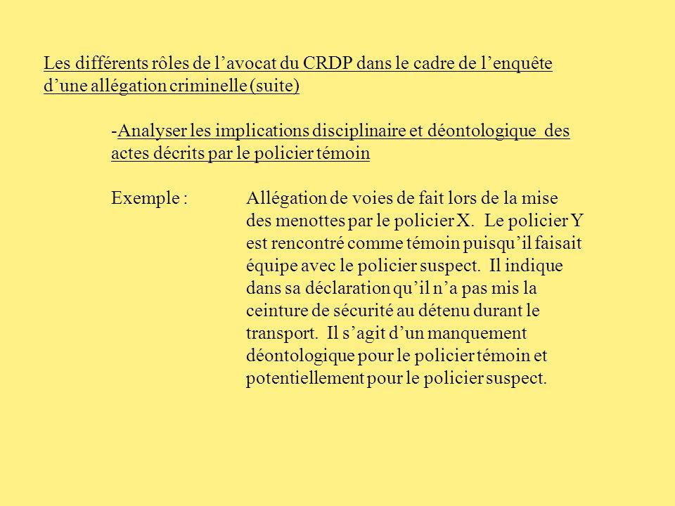 Les différents rôles de lavocat du CRDP dans le cadre de lenquête dune allégation criminelle (suite) Exemple de préambule à inclure dans la déclaration du policier témoin: La présente déclaration est faite après que jai été avisé que jétais rencontré uniquement à titre de témoin dans le cadre de lenquête criminelle dune allégation de XXX relativement à un évènement survenu le XXX dans le dossier XXX.
