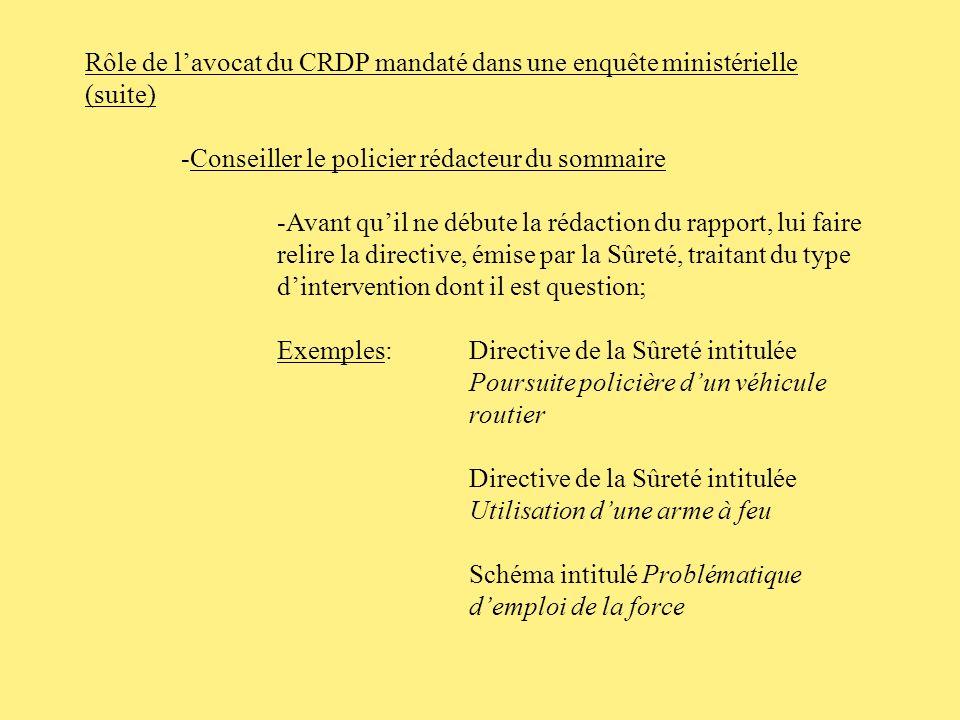 Rôle de lavocat du CRDP mandaté dans une enquête ministérielle (suite) -Cibler le policier qui pourra fournir un sommaire de lévènement enquêté (suite) Le sommaire pourra contenir: -les grandes lignes de lintervention policière; -lidentité des intervenants; -noms des policiers impliqués; -noms des ambulanciers impliqués, hôpital en charge, etc.