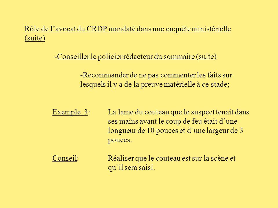 Rôle de lavocat du CRDP mandaté dans une enquête ministérielle (suite) -Conseiller le policier rédacteur du sommaire (suite) -Recommander de ne pas commenter les faits sur lesquels il y a de la preuve matérielle à ce stade; Exemple 1: Jai annoncé que je le dépassais sur les ondes.