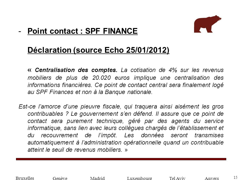 15 GenèveLuxembourgMadridTel AvivAnvers -Point contact : SPF FINANCE Déclaration (source Echo 25/01/2012) « Centralisation des comptes.