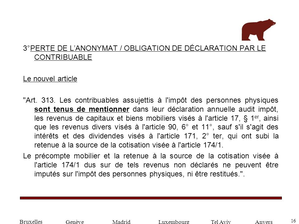 16 GenèveLuxembourgMadridTel AvivAnvers 3°PERTE DE LANONYMAT / OBLIGATION DE DÉCLARATION PAR LE CONTRIBUABLE Le nouvel article Art.