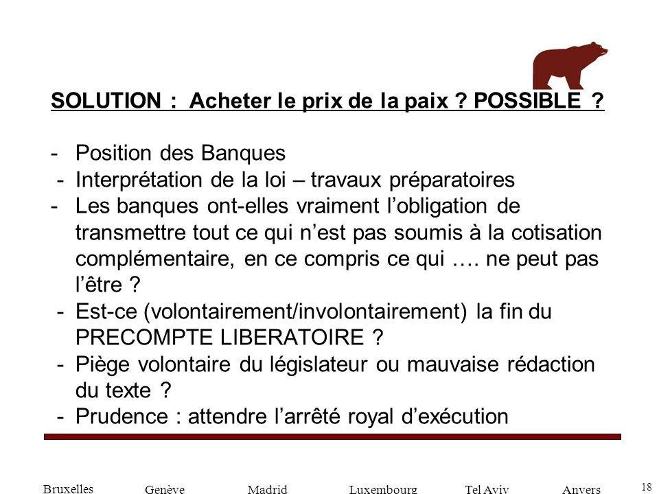 18 GenèveLuxembourgMadridTel AvivAnvers SOLUTION : Acheter le prix de la paix ? POSSIBLE ? -Position des Banques -Interprétation de la loi – travaux p