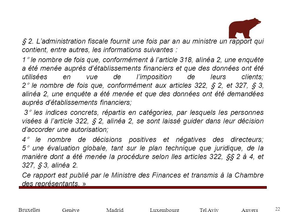 22 GenèveLuxembourgMadridTel AvivAnvers § 2. Ladministration fiscale fournit une fois par an au ministre un rapport qui contient, entre autres, les in