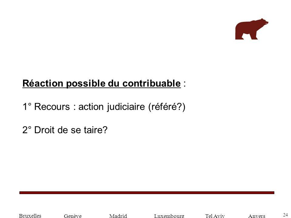 24 GenèveLuxembourgMadridTel AvivAnvers Réaction possible du contribuable : 1° Recours : action judiciaire (référé?) 2° Droit de se taire? Bruxelles