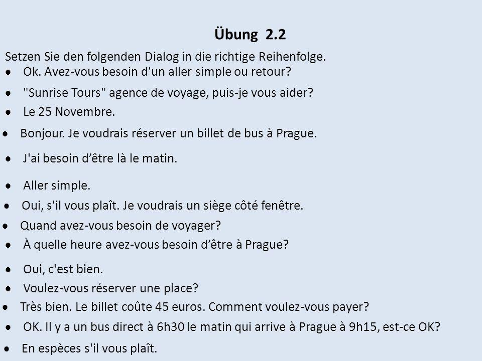 Übung 2.2 Setzen Sie den folgenden Dialog in die richtige Reihenfolge. Ok. Avez-vous besoin d'un aller simple ou retour?