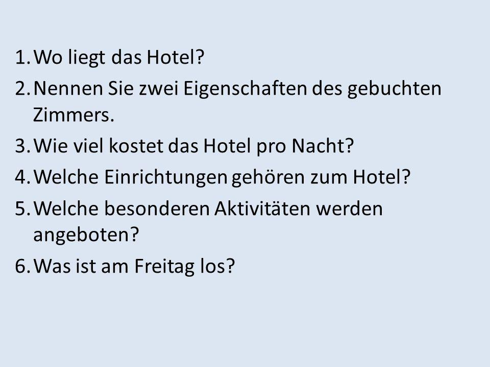 1.Wo liegt das Hotel? 2.Nennen Sie zwei Eigenschaften des gebuchten Zimmers. 3.Wie viel kostet das Hotel pro Nacht? 4.Welche Einrichtungen gehören zum