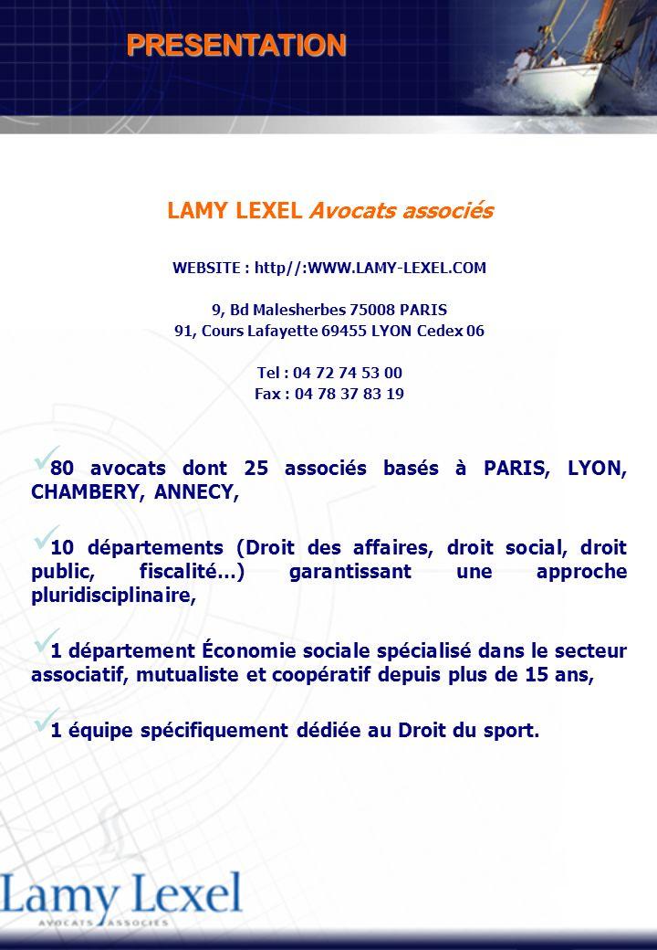 LAMY LEXEL Avocats associés WEBSITE : http//:WWW.LAMY-LEXEL.COM 9, Bd Malesherbes 75008 PARIS 91, Cours Lafayette 69455 LYON Cedex 06 Tel : 04 72 74 53 00 Fax : 04 78 37 83 19 80 avocats dont 25 associés basés à PARIS, LYON, CHAMBERY, ANNECY, 10 départements (Droit des affaires, droit social, droit public, fiscalité…) garantissant une approche pluridisciplinaire, 1 département Économie sociale spécialisé dans le secteur associatif, mutualiste et coopératif depuis plus de 15 ans, 1 équipe spécifiquement dédiée au Droit du sport.