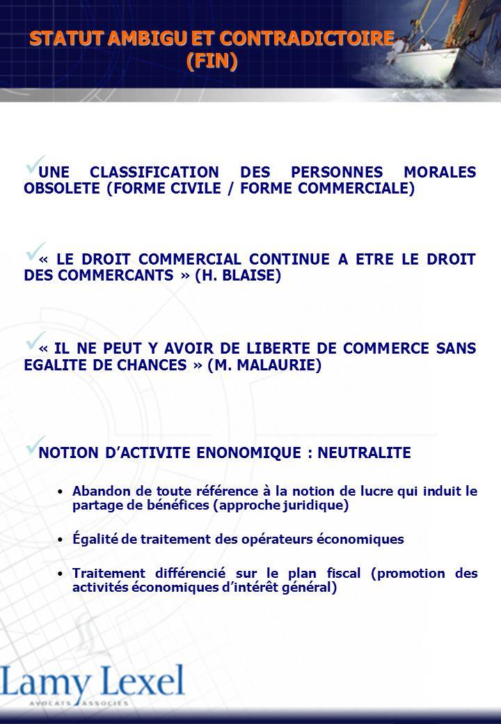 STATUT AMBIGU ET CONTRADICTOIRE (FIN) UNE CLASSIFICATION DES PERSONNES MORALES OBSOLETE (FORME CIVILE / FORME COMMERCIALE) « LE DROIT COMMERCIAL CONTINUE A ETRE LE DROIT DES COMMERCANTS » (H.
