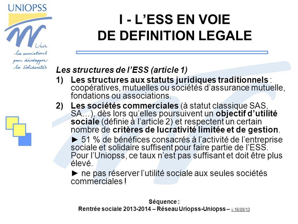 Séquence : Rentrée sociale 2013-2014 – Réseau Uriopss-Uniopss – v 16/09/13 I - LESS EN VOIE DE DEFINITION LEGALE Les structures de lESS (article 1) 1)