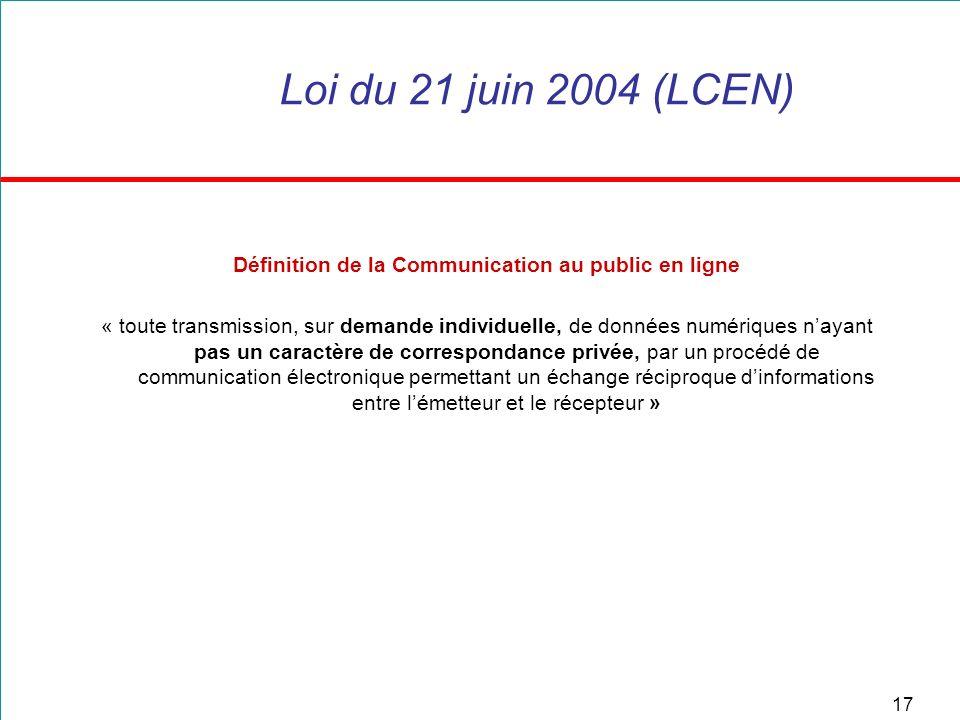 17 Loi du 21 juin 2004 (LCEN) Définition de la Communication au public en ligne « toute transmission, sur demande individuelle, de données numériques