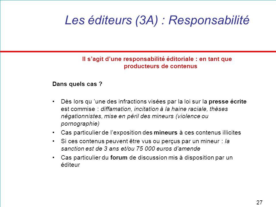 27 Les éditeurs (3A) : Responsabilité Il sagit dune responsabilité éditoriale : en tant que producteurs de contenus Dans quels cas ? Dès lors qu une d