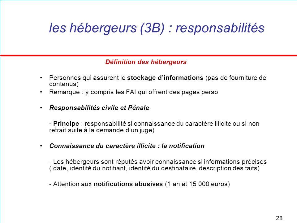 28 les hébergeurs (3B) : responsabilités Définition des hébergeurs Personnes qui assurent le stockage dinformations (pas de fourniture de contenus) Re