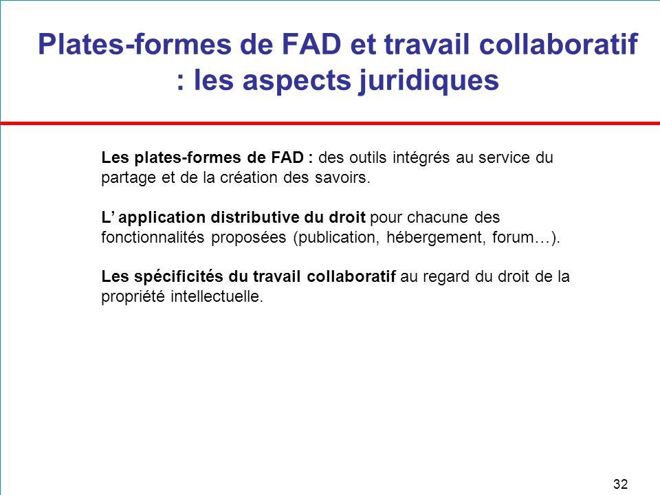 32 Plates-formes de FAD et travail collaboratif : les aspects juridiques Les plates-formes de FAD : des outils intégrés au service du partage et de la