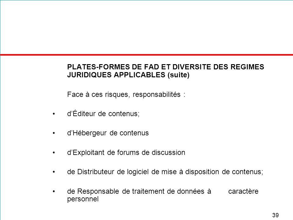 39 PLATES-FORMES DE FAD ET DIVERSITE DES REGIMES JURIDIQUES APPLICABLES (suite) Face à ces risques, responsabilités : dÉditeur de contenus; dHébergeur