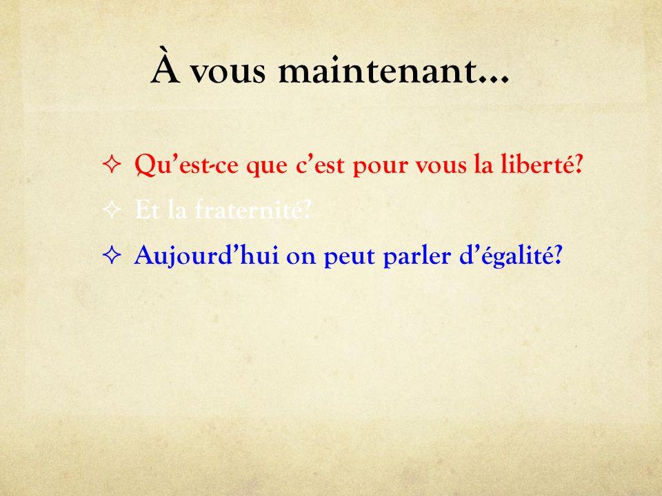 À vous maintenant… Quest-ce que cest pour vous la liberté? Et la fraternité? Aujourdhui on peut parler dégalité?