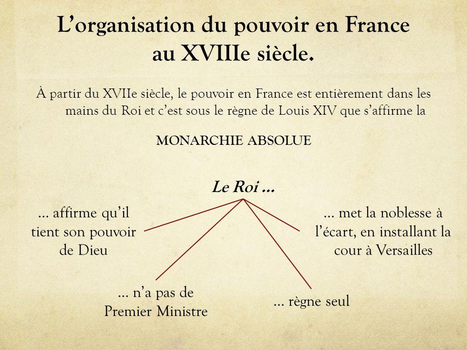 Lorganisation du pouvoir en France au XVIIIe siècle. À partir du XVIIe siècle, le pouvoir en France est entièrement dans les mains du Roi et cest sous