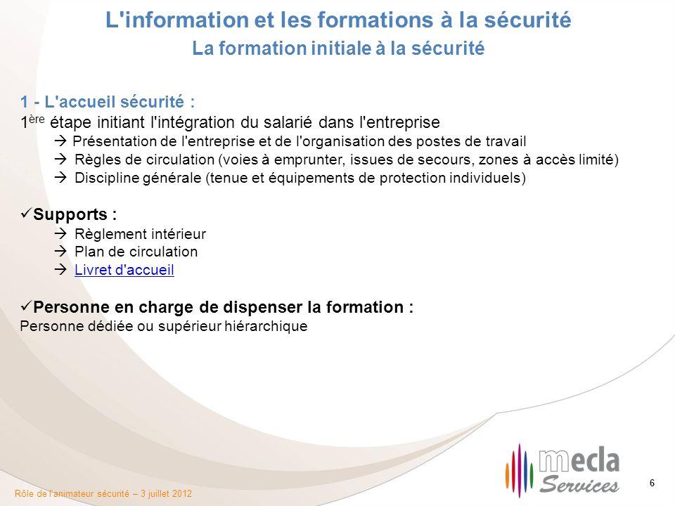Rôle de l'animateur sécurité – 3 juillet 2012 6 L'information et les formations à la sécurité La formation initiale à la sécurité 1 - L'accueil sécuri