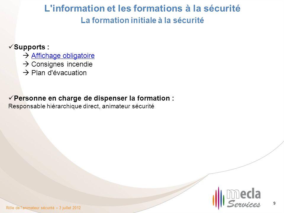 Rôle de l'animateur sécurité – 3 juillet 2012 9 L'information et les formations à la sécurité La formation initiale à la sécurité Supports : Affichage