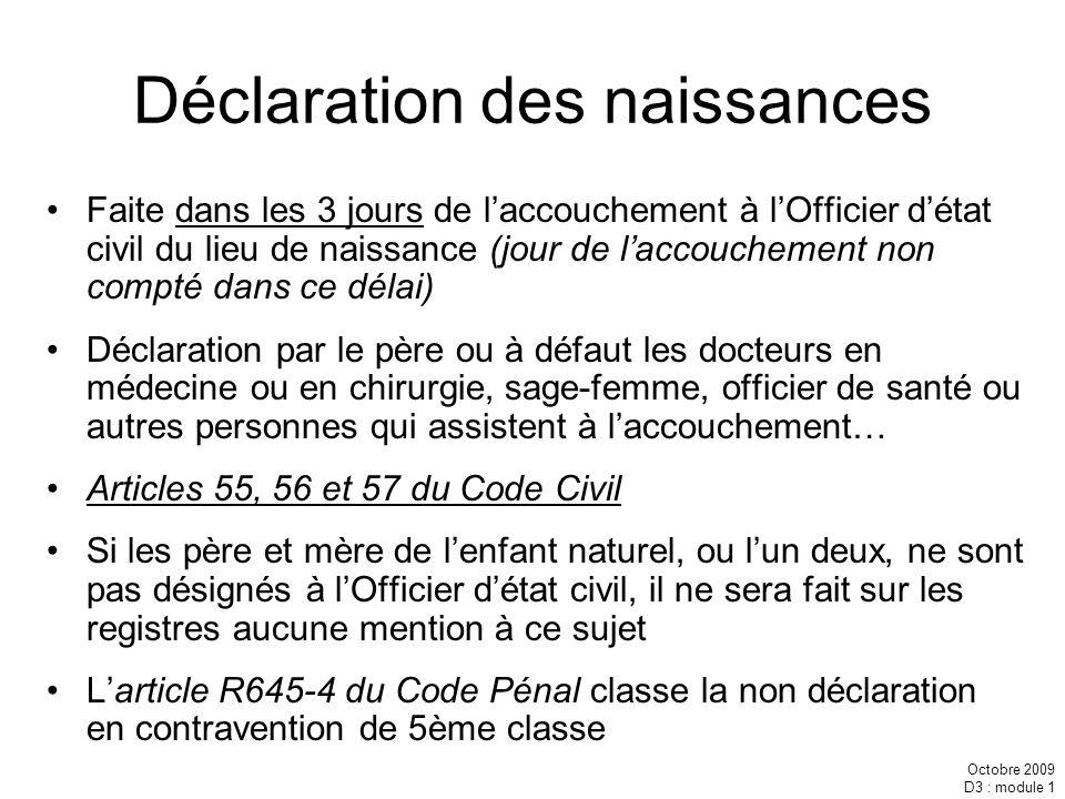 Octobre 2009 D3 : module 1 Déclaration des naissances Faite dans les 3 jours de laccouchement à lOfficier détat civil du lieu de naissance (jour de la