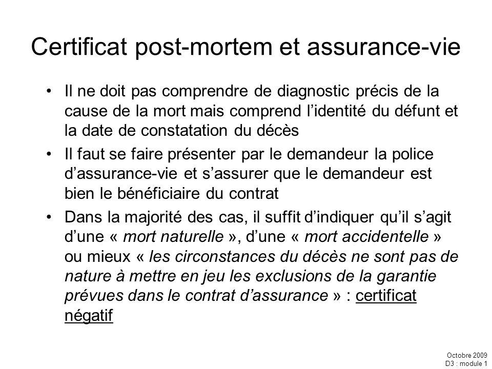 Octobre 2009 D3 : module 1 Certificat post-mortem et assurance-vie Il ne doit pas comprendre de diagnostic précis de la cause de la mort mais comprend