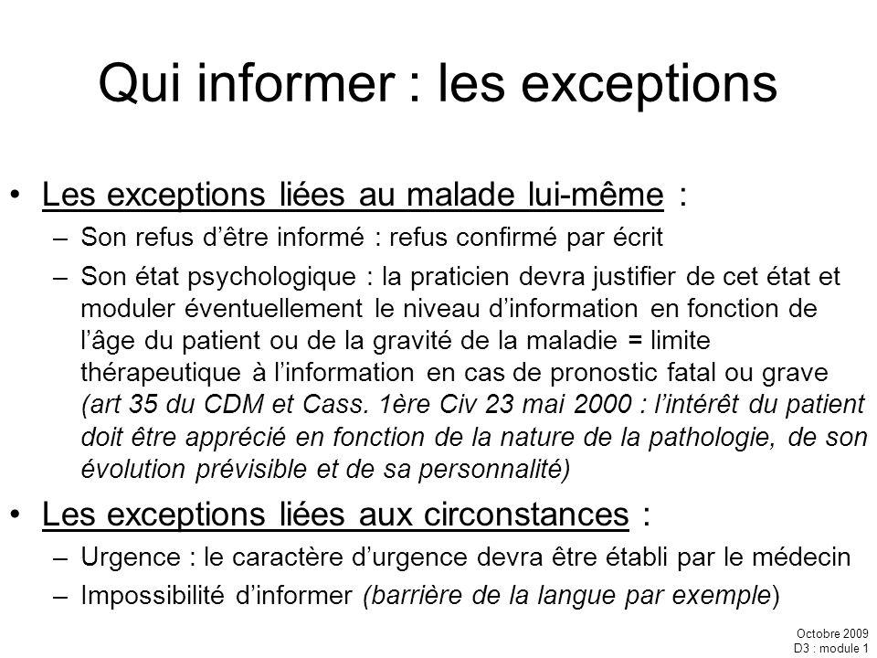 Octobre 2009 D3 : module 1 Qui informer : les exceptions Les exceptions liées au malade lui-même : –Son refus dêtre informé : refus confirmé par écrit