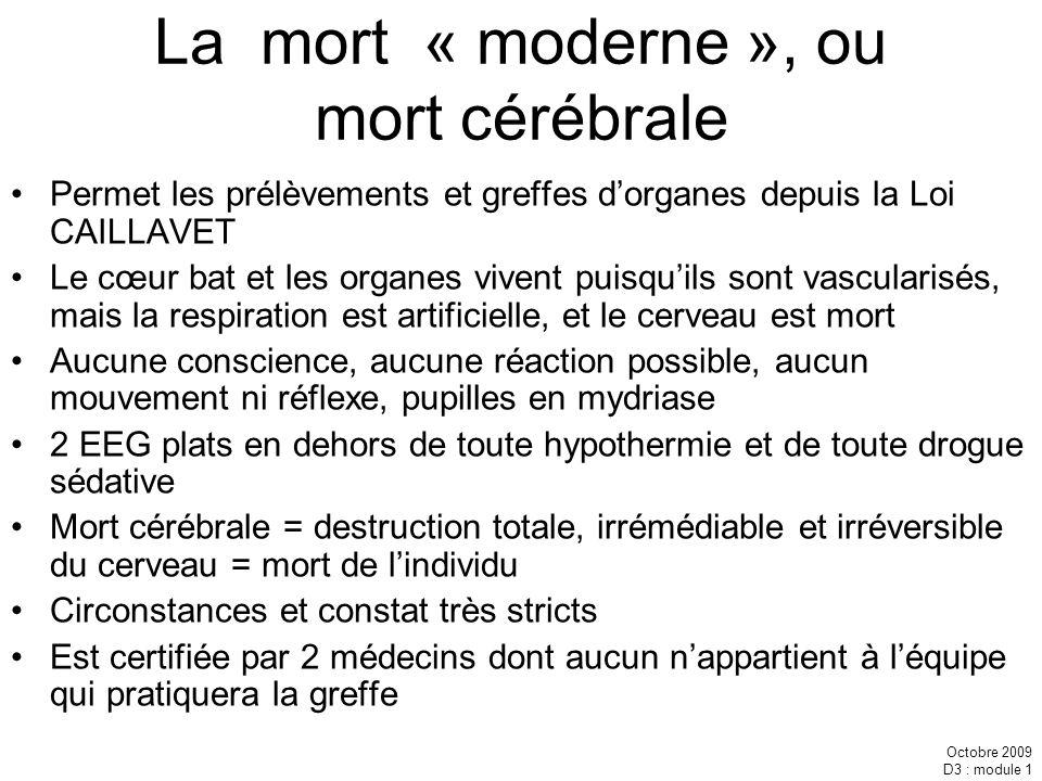 Octobre 2009 D3 : module 1 La mort « moderne », ou mort cérébrale Permet les prélèvements et greffes dorganes depuis la Loi CAILLAVET Le cœur bat et l