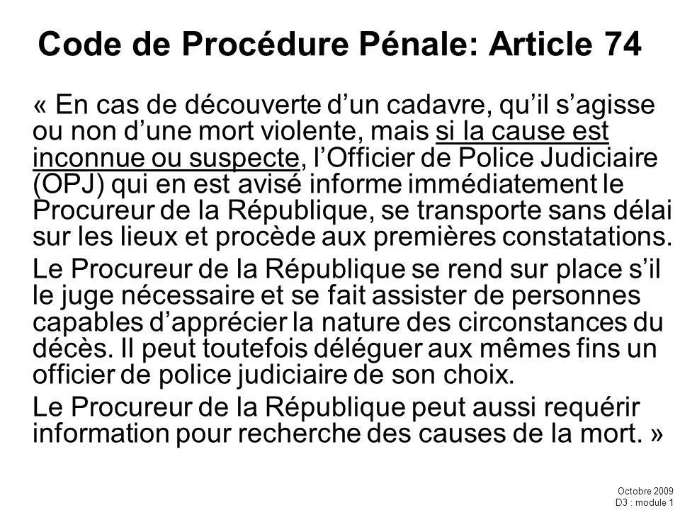 Octobre 2009 D3 : module 1 Code de Procédure Pénale: Article 74 « En cas de découverte dun cadavre, quil sagisse ou non dune mort violente, mais si la