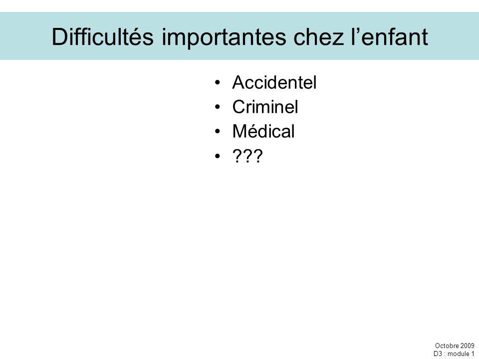 Octobre 2009 D3 : module 1 Difficultés importantes chez lenfant Accidentel Criminel Médical ???