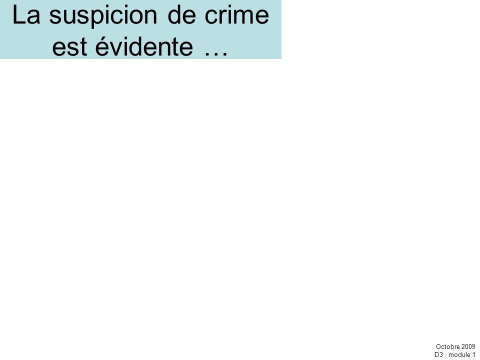 Octobre 2009 D3 : module 1 La suspicion de crime est évidente …