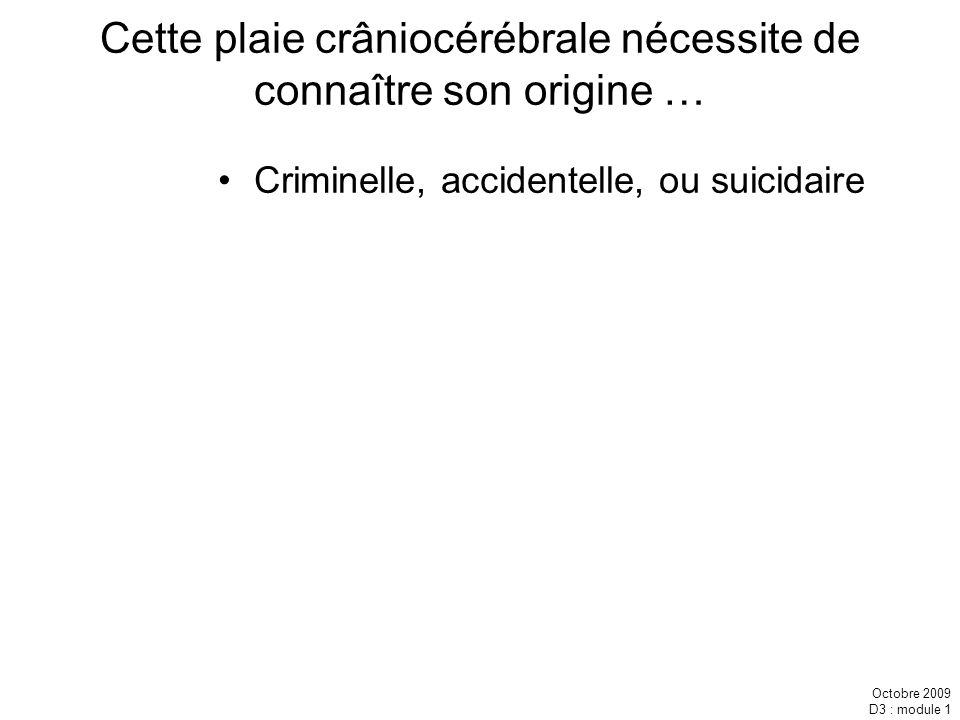 Octobre 2009 D3 : module 1 Cette plaie crâniocérébrale nécessite de connaître son origine … Criminelle, accidentelle, ou suicidaire