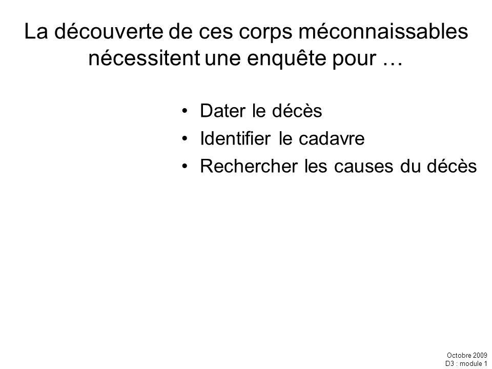 Octobre 2009 D3 : module 1 La découverte de ces corps méconnaissables nécessitent une enquête pour … Dater le décès Identifier le cadavre Rechercher l