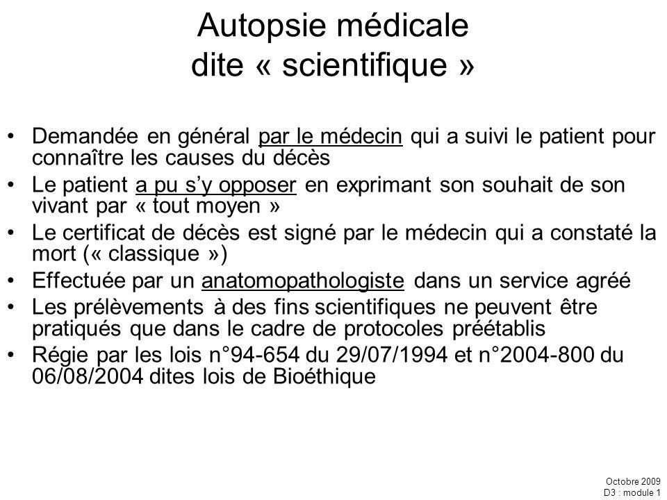 Octobre 2009 D3 : module 1 Autopsie médicale dite « scientifique » Demandée en général par le médecin qui a suivi le patient pour connaître les causes