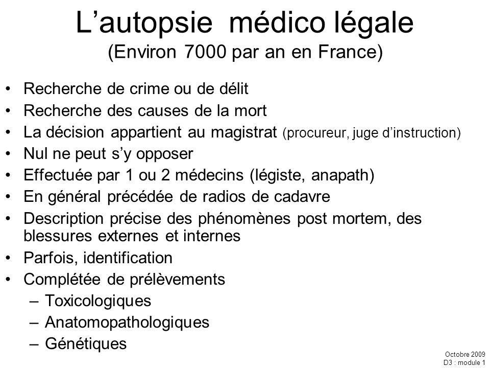 Octobre 2009 D3 : module 1 Lautopsie médico légale (Environ 7000 par an en France) Recherche de crime ou de délit Recherche des causes de la mort La d