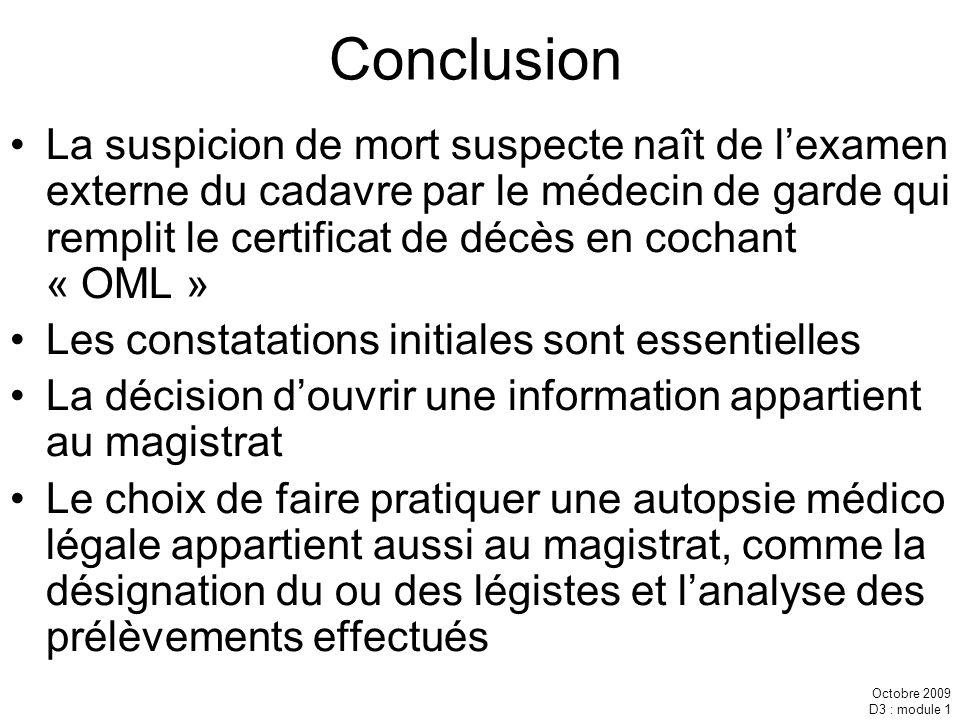 Octobre 2009 D3 : module 1 Conclusion La suspicion de mort suspecte naît de lexamen externe du cadavre par le médecin de garde qui remplit le certific