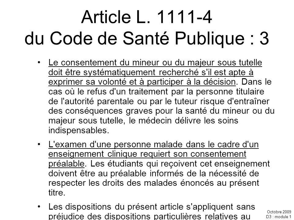 Octobre 2009 D3 : module 1 Article L. 1111-4 du Code de Santé Publique : 3 Le consentement du mineur ou du majeur sous tutelle doit être systématiquem