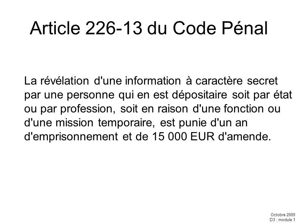 Octobre 2009 D3 : module 1 Article 226-13 du Code Pénal La révélation d'une information à caractère secret par une personne qui en est dépositaire soi