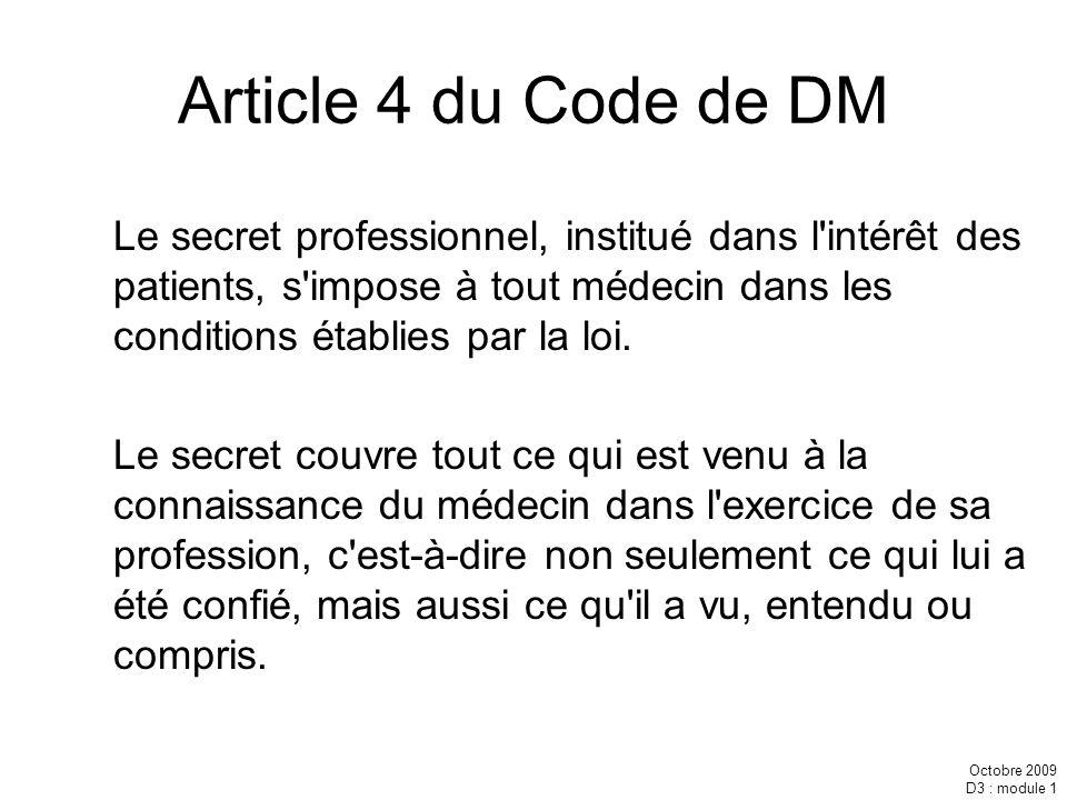 Octobre 2009 D3 : module 1 Article 4 du Code de DM Le secret professionnel, institué dans l'intérêt des patients, s'impose à tout médecin dans les con