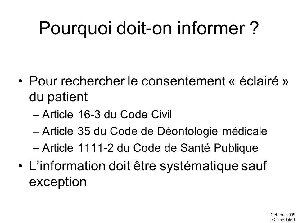 Octobre 2009 D3 : module 1 Pourquoi doit-on informer ? Pour rechercher le consentement « éclairé » du patient –Article 16-3 du Code Civil –Article 35