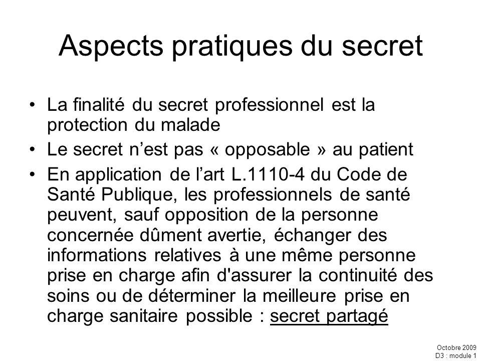 Octobre 2009 D3 : module 1 Aspects pratiques du secret La finalité du secret professionnel est la protection du malade Le secret nest pas « opposable